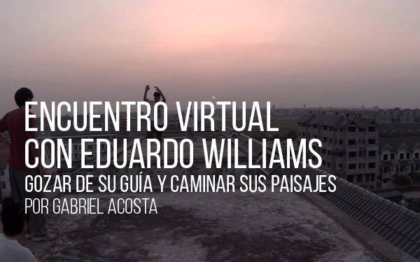 Encuentro virtual con Eduardo Williams. Gozar de su guía y caminar sus paisajes