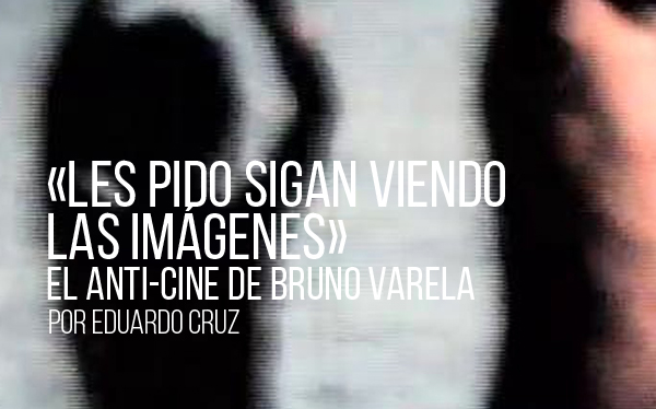 «Les pido sigan viendo las imágenes» El anti-cine de Bruno Varela