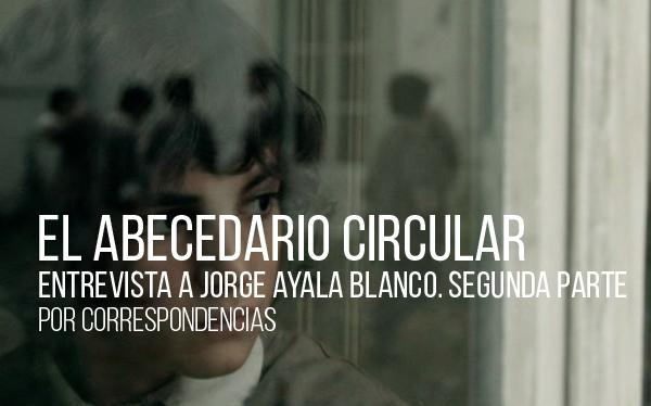 El abecedario circular Entrevista a Jorge Ayala Blanco. Segunda parte