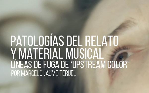 Patologías del relato y material musical: líneas de fuga desde Upstream Color