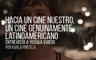 Hacia un cine nuestro, un cine genuinamente latinoamericano. Entrevista a Yoshua Oviedo