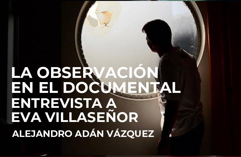 La observación en el documental. Entrevista a Eva Villaseñor