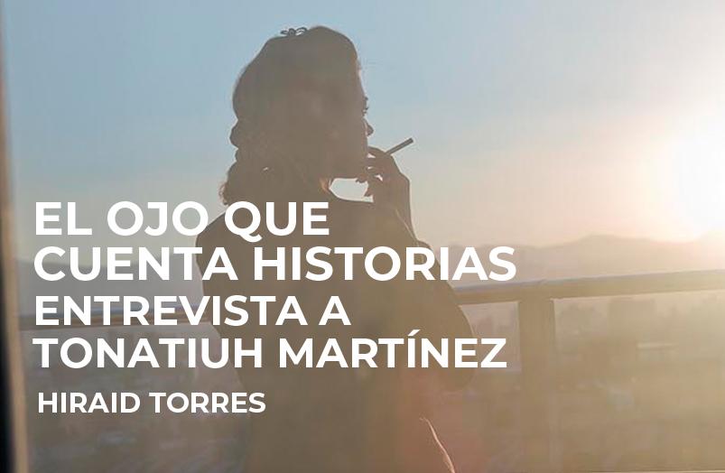 El ojo que cuenta historias. Entrevista a Tonatiuh Martínez
