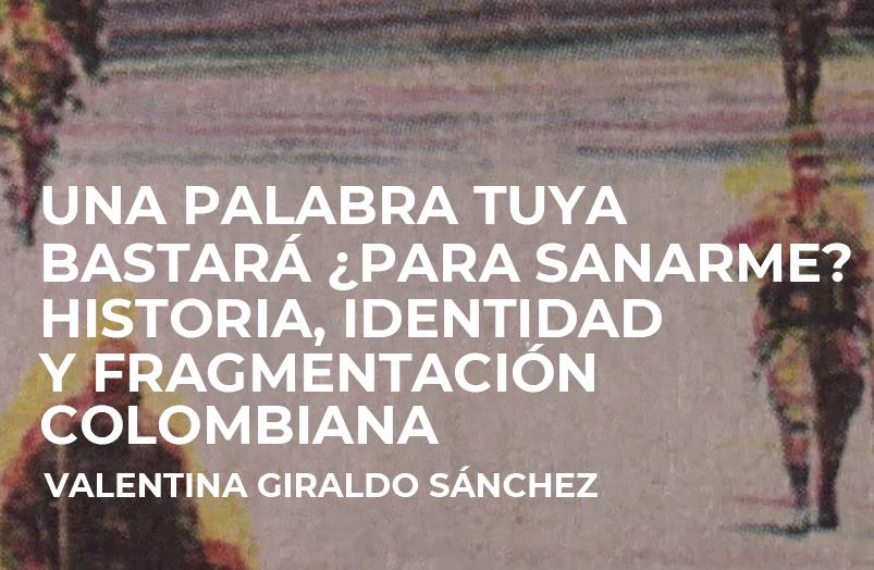 Una palabra tuya bastará, ¿para sanarme? Historia, identidad y fragmentación colombiana